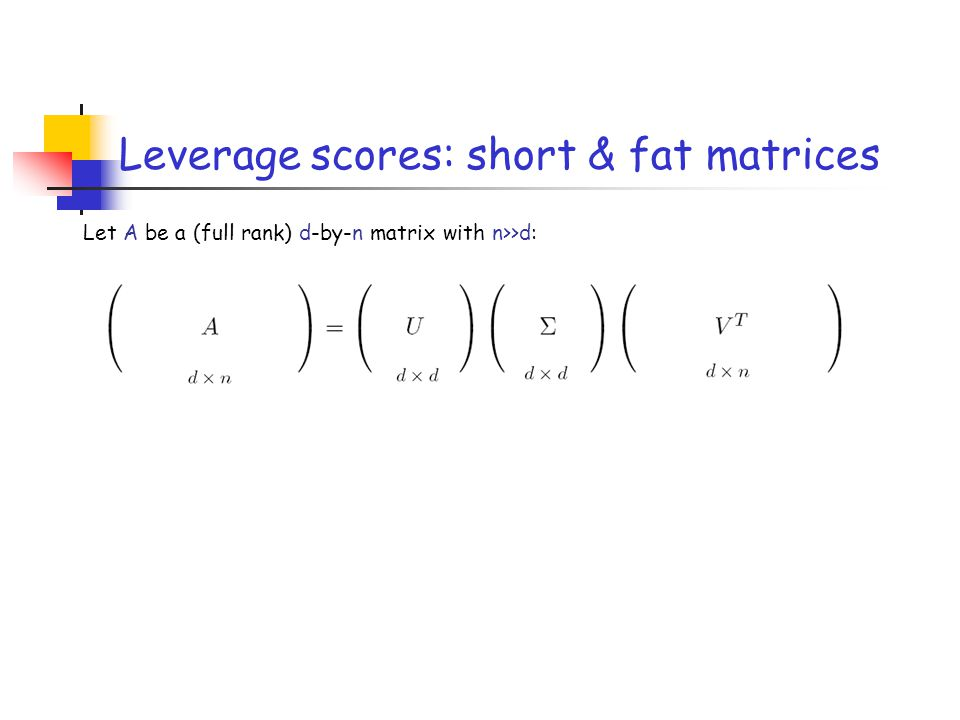 Leverage scores: short & fat matrices Let A be a (full rank) d-by-n matrix with n>>d: