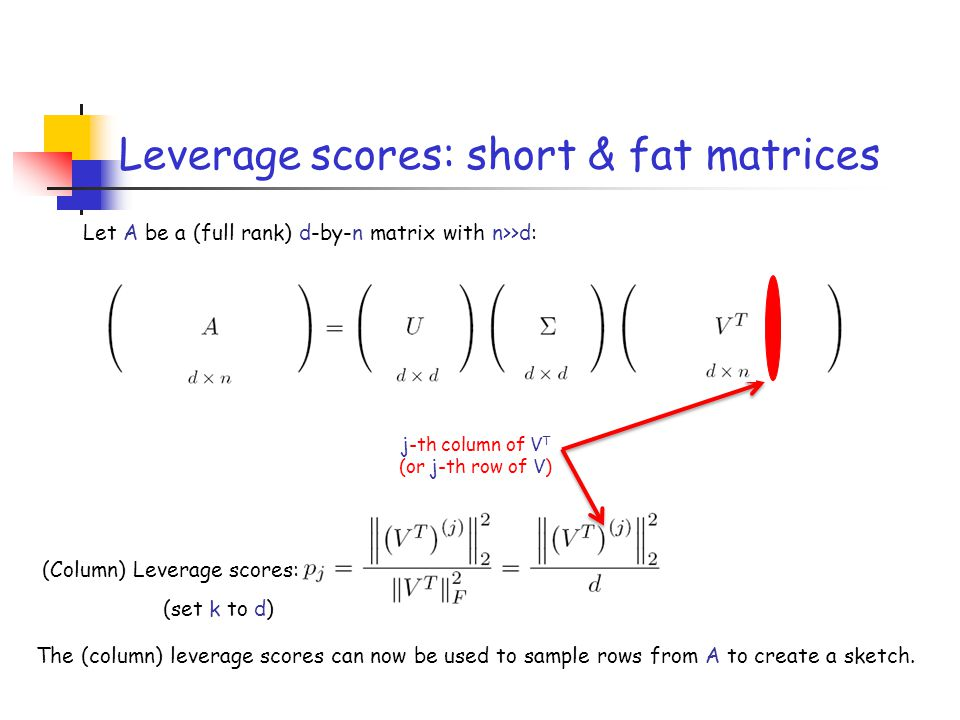 Leverage scores: short & fat matrices (Column) Leverage scores: (set k to d) j-th column of V T (or j-th row of V) The (column) leverage scores can no