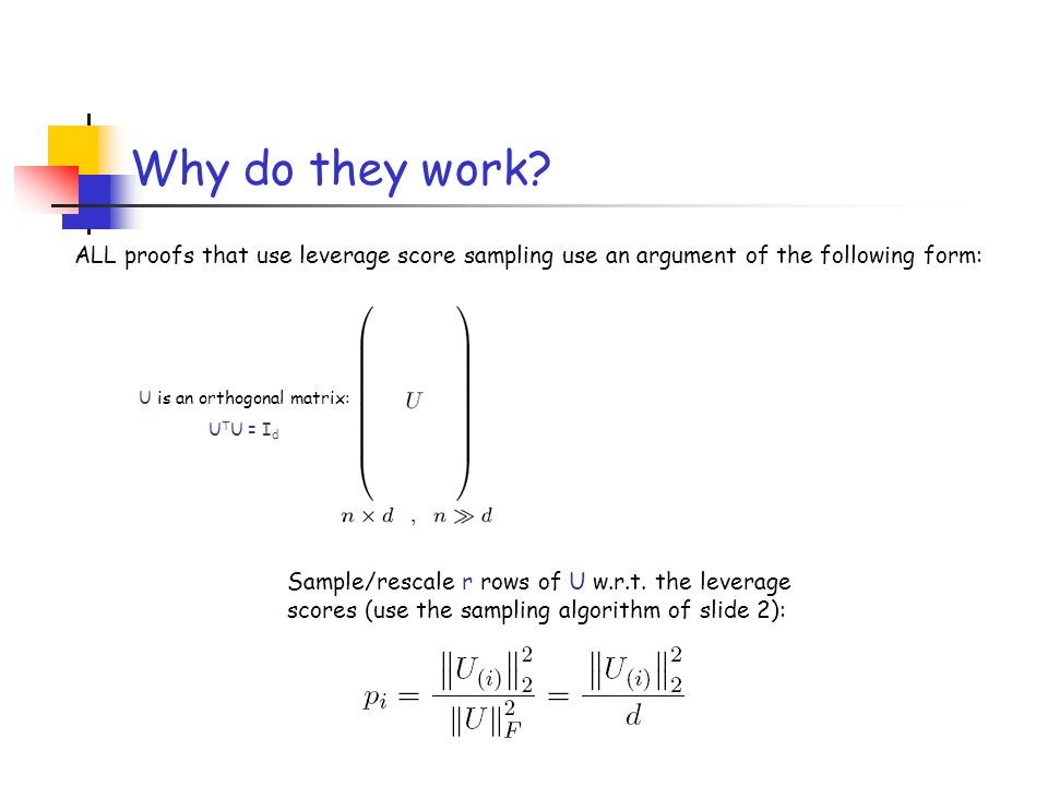 Why do they work? ALL proofs that use leverage score sampling use an argument of the following form: Sample/rescale r rows of U w.r.t. the leverage sc