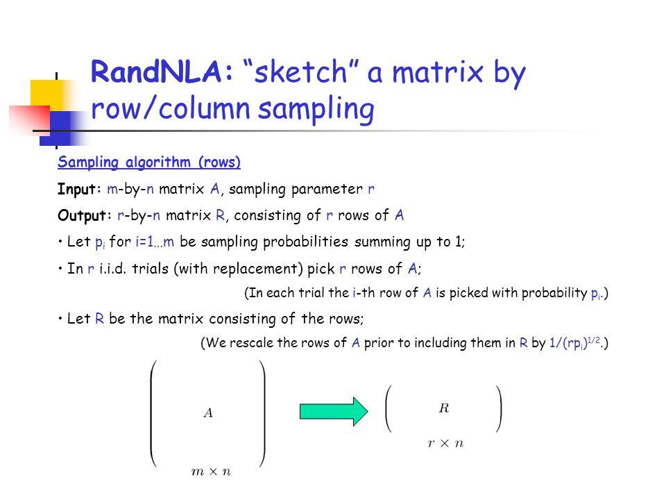 "RandNLA: ""sketch"" a matrix by row/column sampling Sampling algorithm (rows) Input: m-by-n matrix A, sampling parameter r Output: r-by-n matrix R, cons"