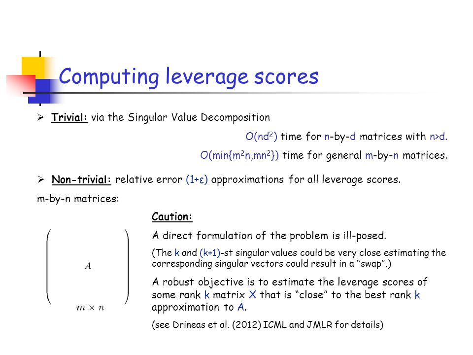 Computing leverage scores  Trivial: via the Singular Value Decomposition O(nd 2 ) time for n-by-d matrices with n>d. O(min{m 2 n,mn 2 }) time for gen
