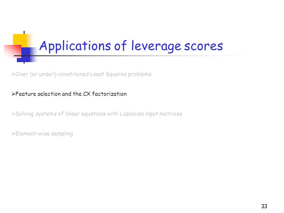 33 Applications of leverage scores  Over (or under)-constrained Least Squares problems  Feature selection and the CX factorization  Solving systems
