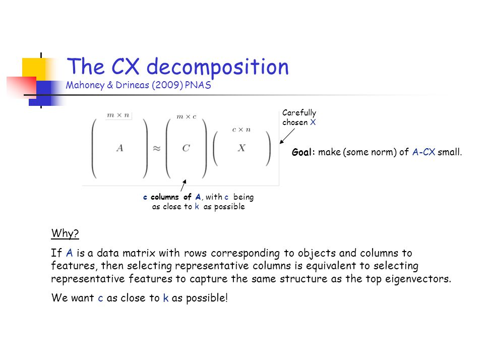 The CX decomposition Mahoney & Drineas (2009) PNAS c columns of A, with c being as close to k as possible Carefully chosen X Goal: make (some norm) of