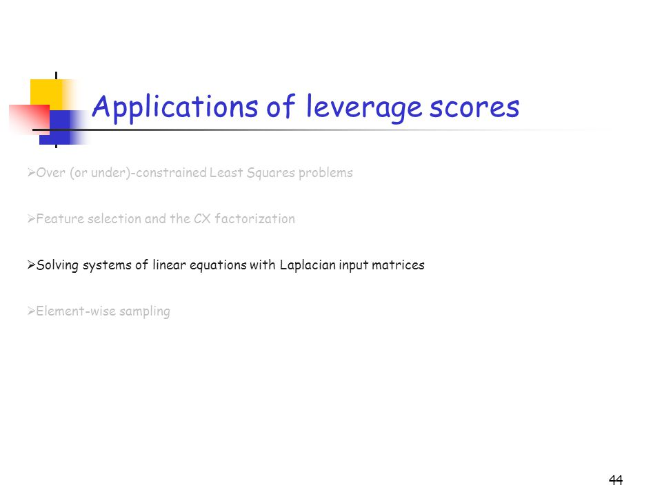 44 Applications of leverage scores  Over (or under)-constrained Least Squares problems  Feature selection and the CX factorization  Solving systems