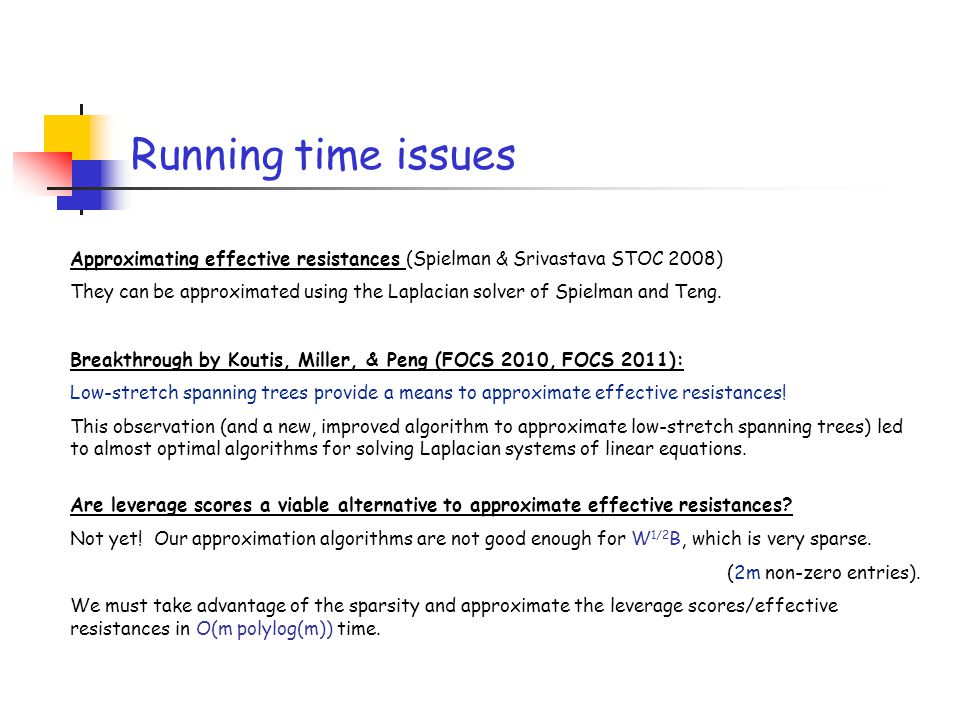 Running time issues Approximating effective resistances (Spielman & Srivastava STOC 2008) They can be approximated using the Laplacian solver of Spiel