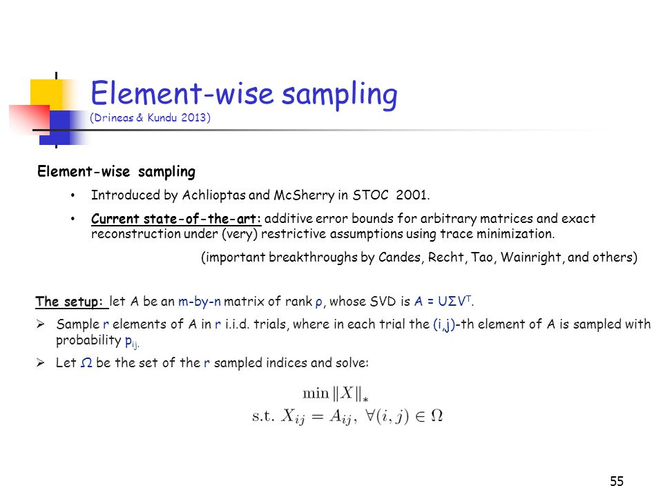 55 Element-wise sampling (Drineas & Kundu 2013) The setup: let A be an m-by-n matrix of rank ρ, whose SVD is A = UΣV T.  Sample r elements of A in r
