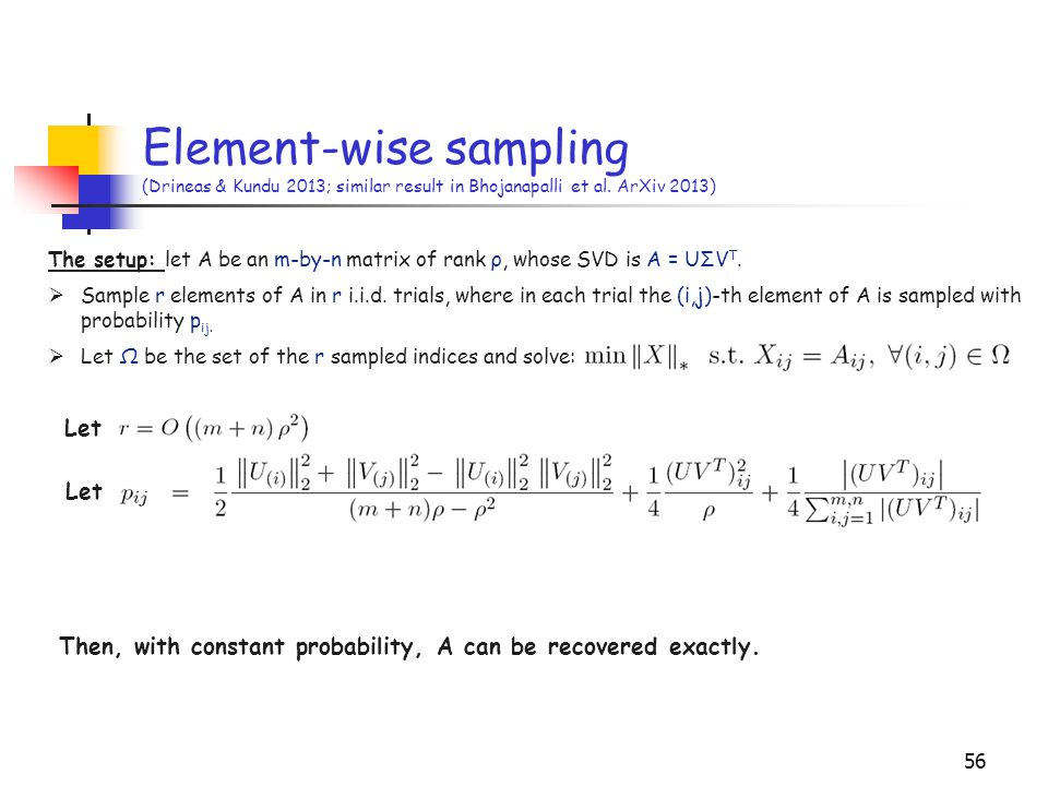 56 Element-wise sampling (Drineas & Kundu 2013; similar result in Bhojanapalli et al. ArXiv 2013) Let The setup: let A be an m-by-n matrix of rank ρ,