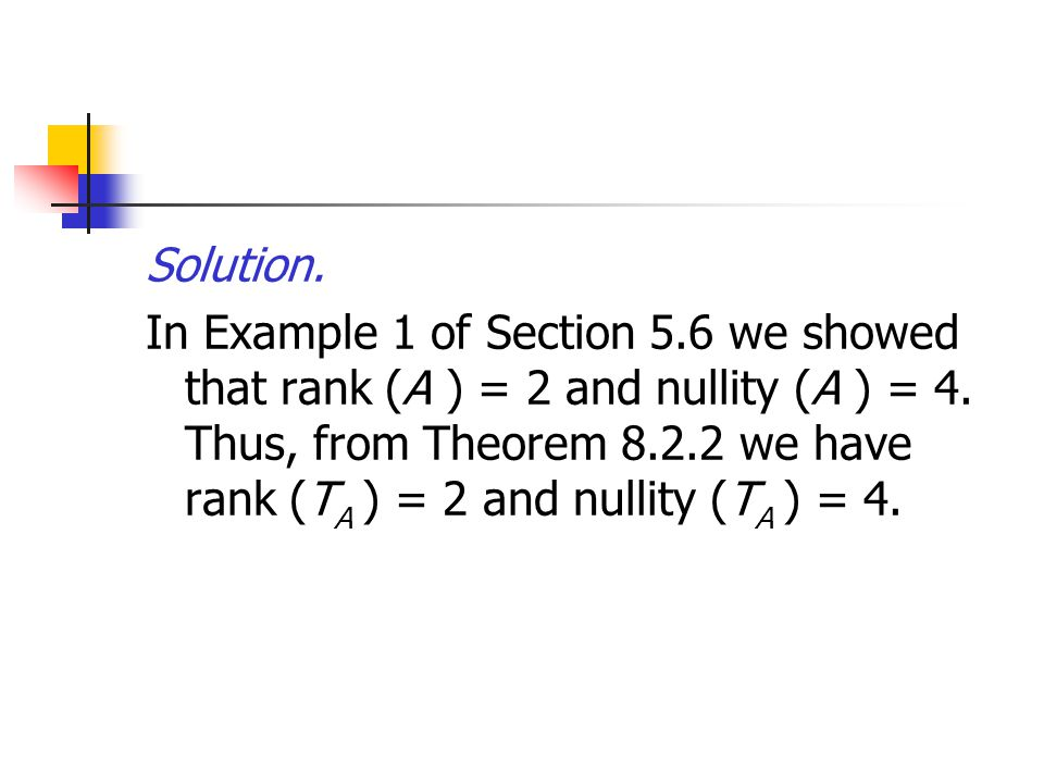 Solution. In Example 1 of Section 5.6 we showed that rank (A ) = 2 and nullity (A ) = 4. Thus, from Theorem 8.2.2 we have rank (T A ) = 2 and nullity