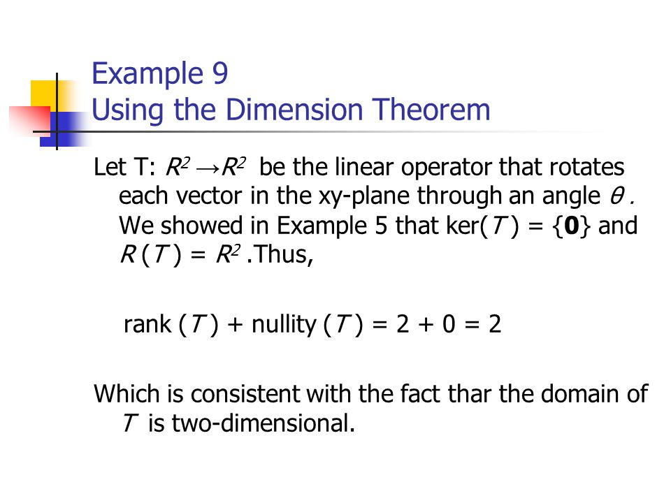 Example 9 Using the Dimension Theorem Let T: R 2 → R 2 be the linear operator that rotates each vector in the xy-plane through an angle θ. We showed i