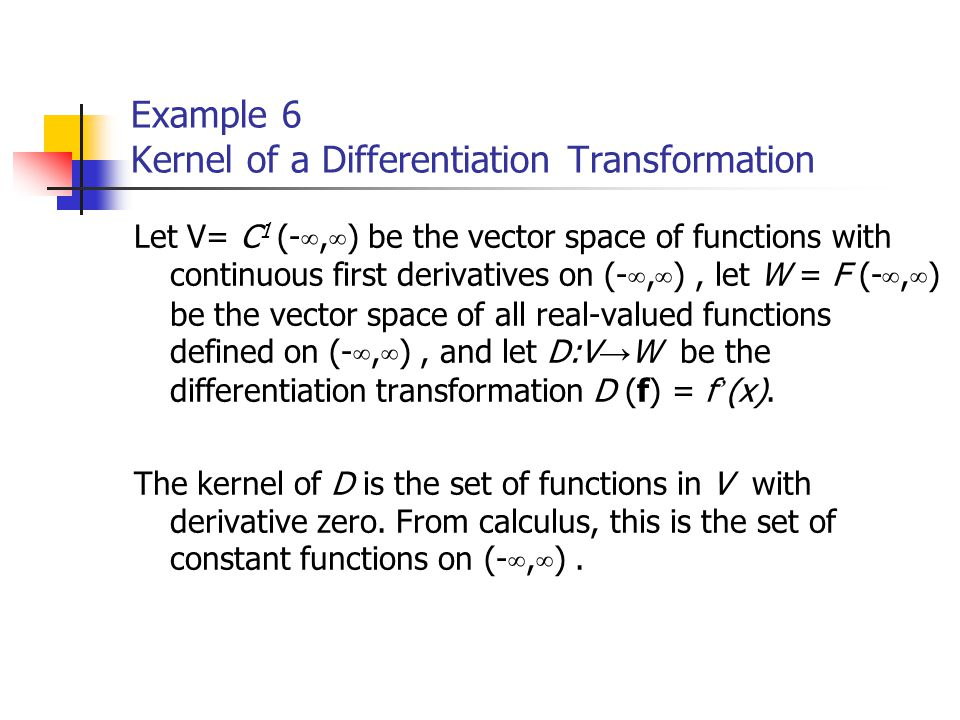 Example 6 Kernel of a Differentiation Transformation Let V= C 1 (- ∞, ∞ ) be the vector space of functions with continuous first derivatives on (- ∞,