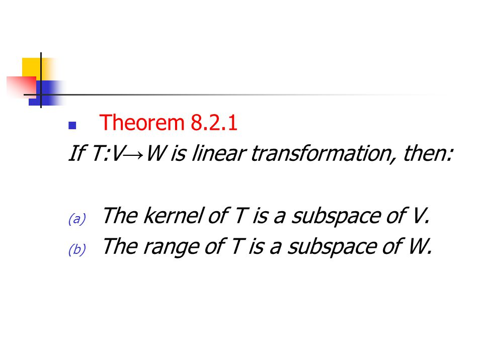 Theorem 8.2.1 If T:V → W is linear transformation, then: (a) The kernel of T is a subspace of V. (b) The range of T is a subspace of W.