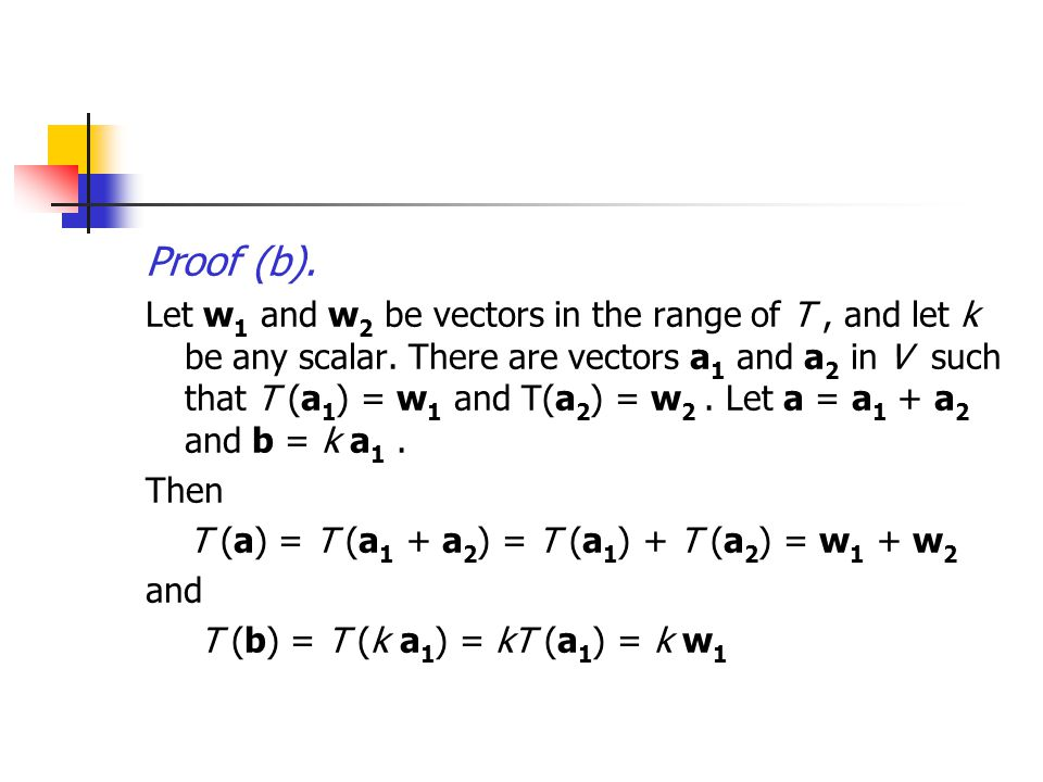 Proof (b). Let w 1 and w 2 be vectors in the range of T, and let k be any scalar. There are vectors a 1 and a 2 in V such that T (a 1 ) = w 1 and T(a