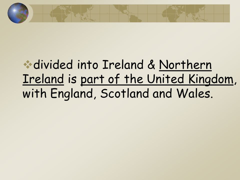  divided into Ireland & Northern Ireland is part of the United Kingdom, with England, Scotland and Wales.