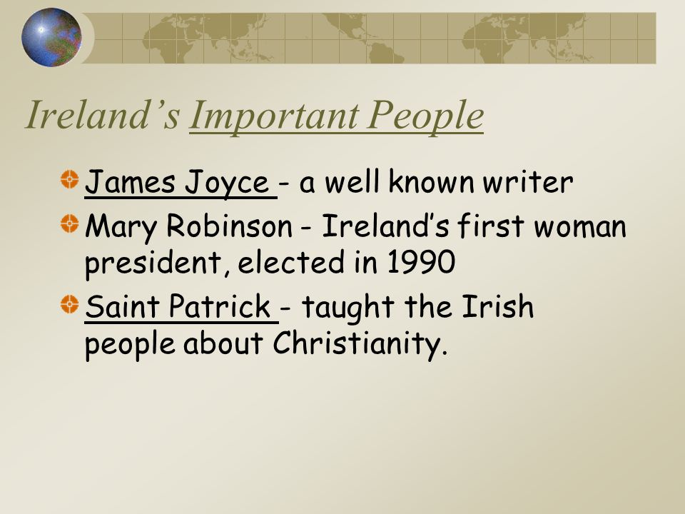 Ireland's Important People James Joyce - a well known writer Mary Robinson - Ireland's first woman president, elected in 1990 Saint Patrick - taught the Irish people about Christianity.