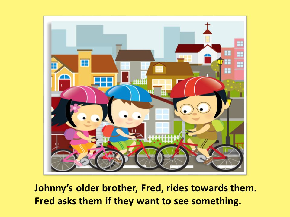 Johnny's older brother, Fred, rides towards them. Fred asks them if they want to see something.