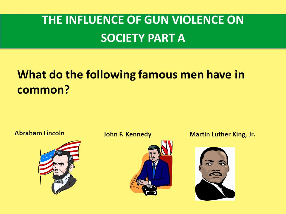THE INFLUENCE OF GUN VIOLENCE ON SOCIETY PART A What do the following famous men have in common.