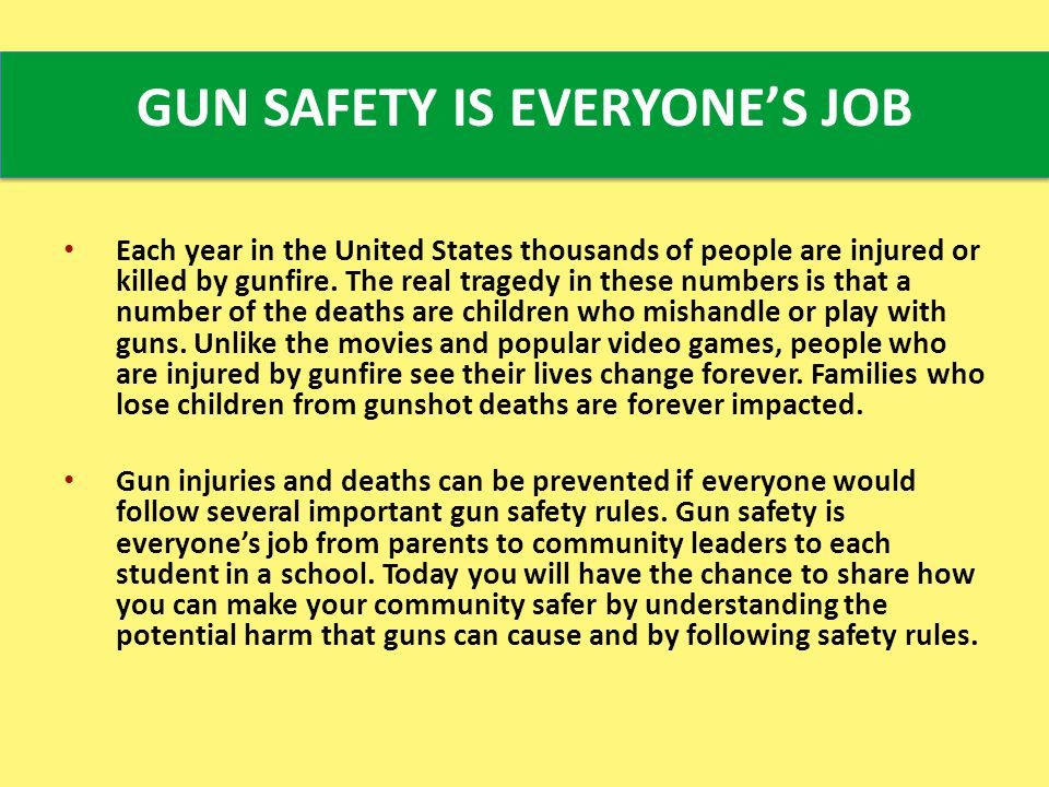 GUN SAFETY IS EVERYONE'S JOB Each year in the United States thousands of people are injured or killed by gunfire.