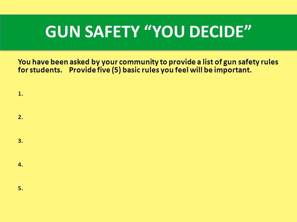 GUN SAFETY YOU DECIDE You have been asked by your community to provide a list of gun safety rules for students.