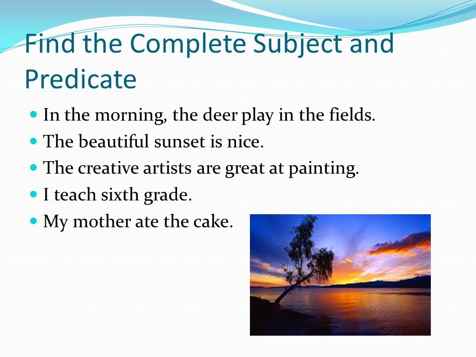 Find the Complete Subject and Predicate In the morning, the deer play in the fields.