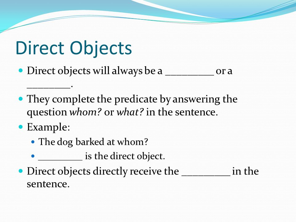 Direct Objects Direct objects will always be a _________ or a ________.