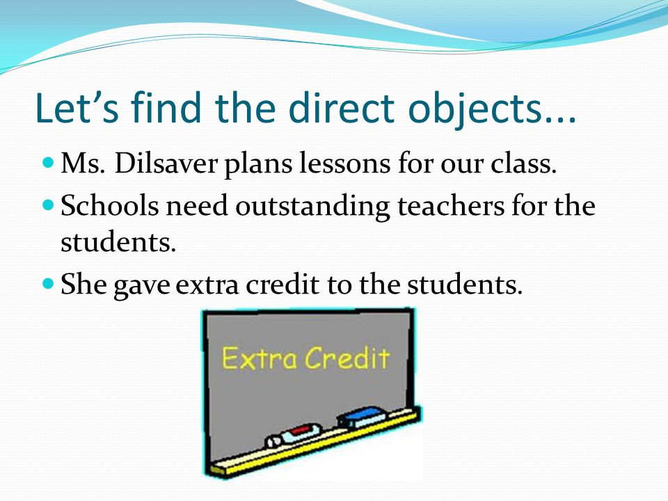 Let's find the direct objects... Ms. Dilsaver plans lessons for our class.