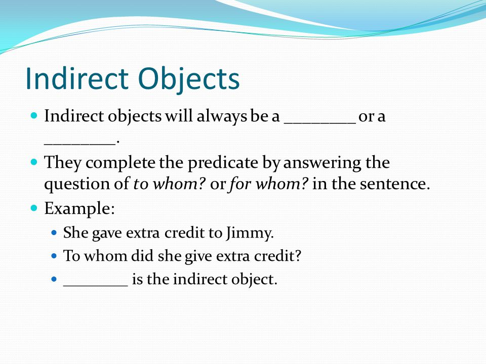 Indirect Objects Indirect objects will always be a ________ or a ________.