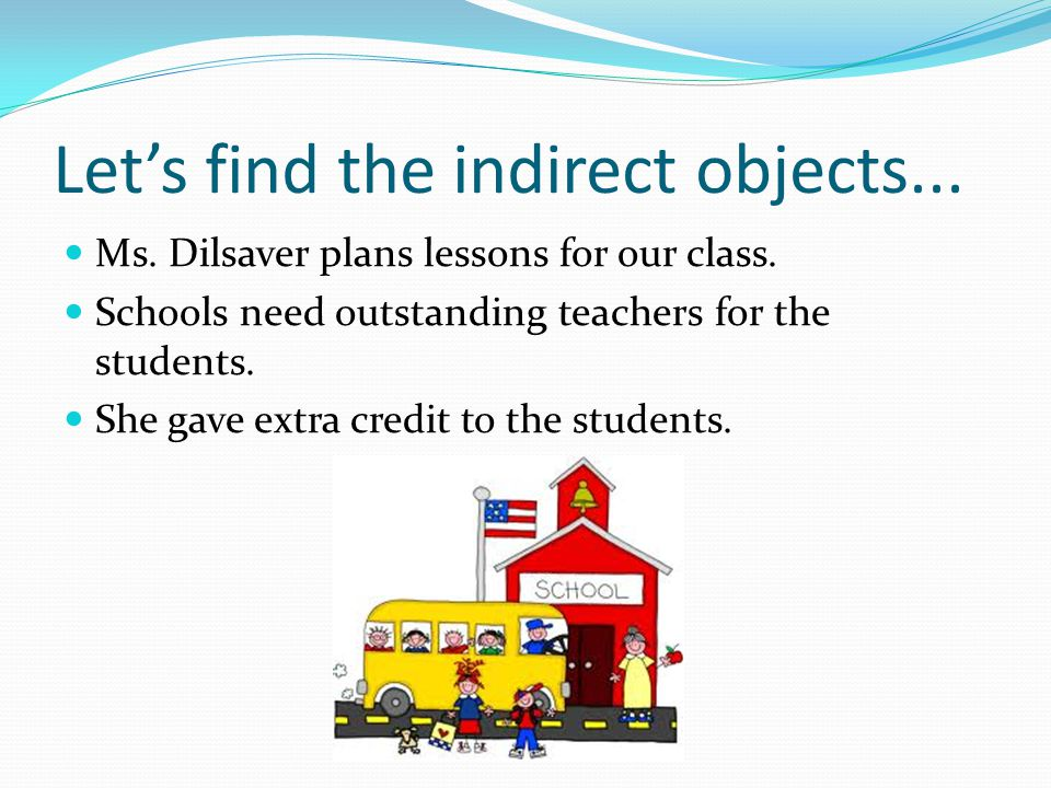 Let's find the indirect objects... Ms. Dilsaver plans lessons for our class.