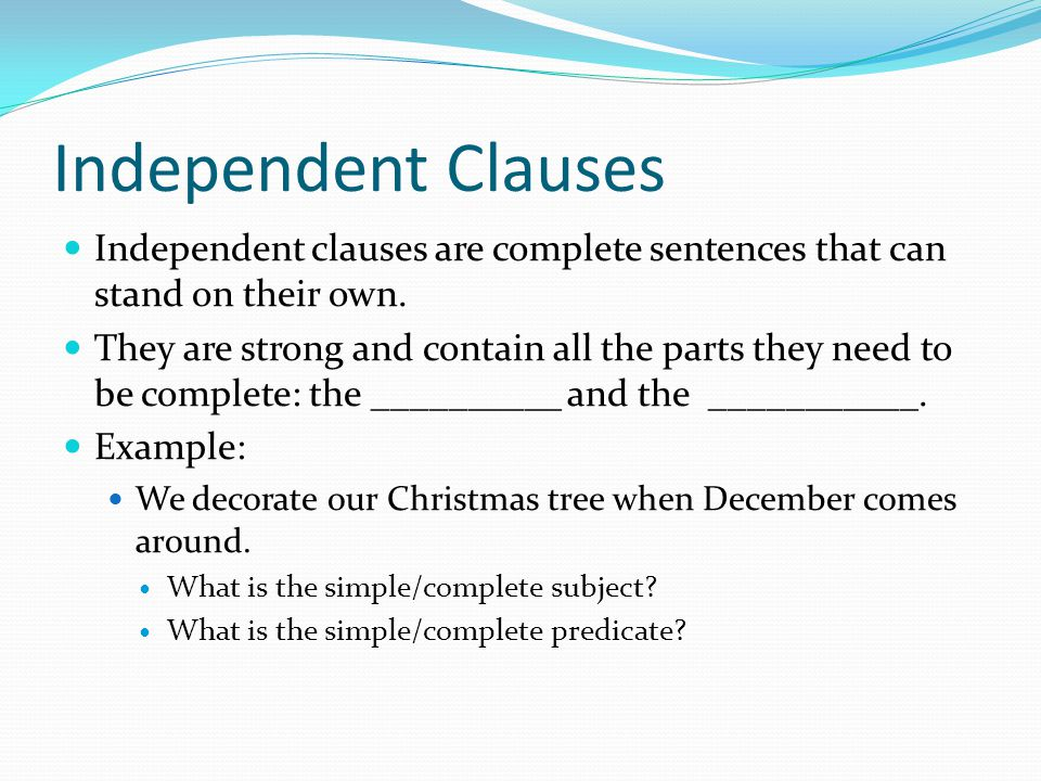 Independent Clauses Independent clauses are complete sentences that can stand on their own.