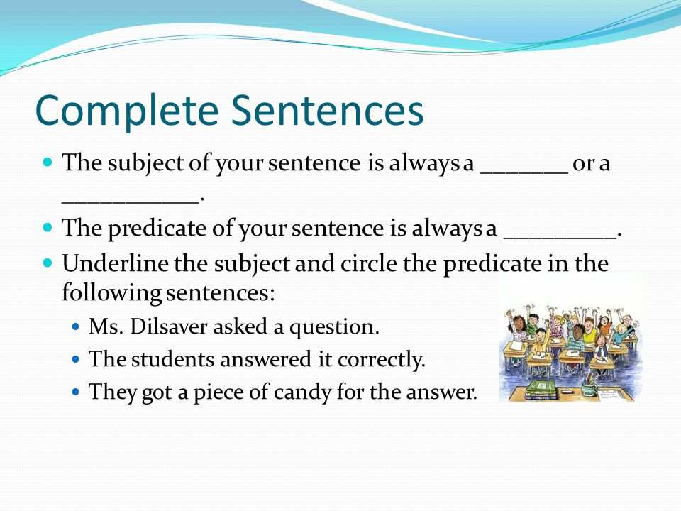 Complete Sentences The subject of your sentence is always a _______ or a ___________.