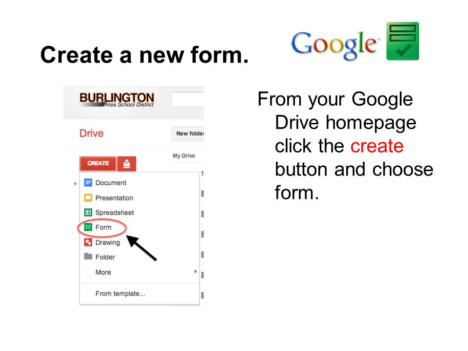 Create a new form. From your Google Drive homepage click the create button and choose form.