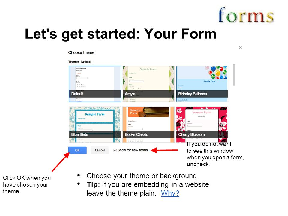 Let's get started: Your Form Choose your theme or background. Tip: If you are embedding in a website leave the theme plain. Why?Why? Click OK when you