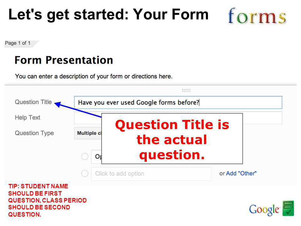 Let's get started: Your Form Question Title is the actual question. TIP: STUDENT NAME SHOULD BE FIRST QUESTION, CLASS PERIOD SHOULD BE SECOND QUESTION