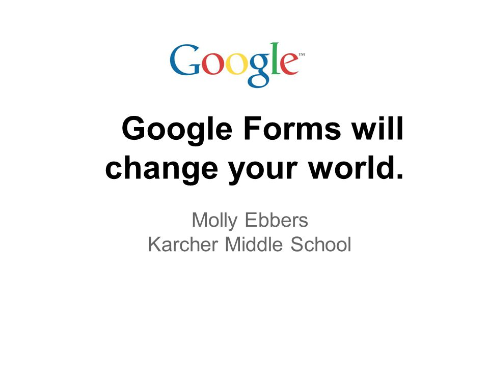 Google Forms will change your world. Molly Ebbers Karcher Middle School