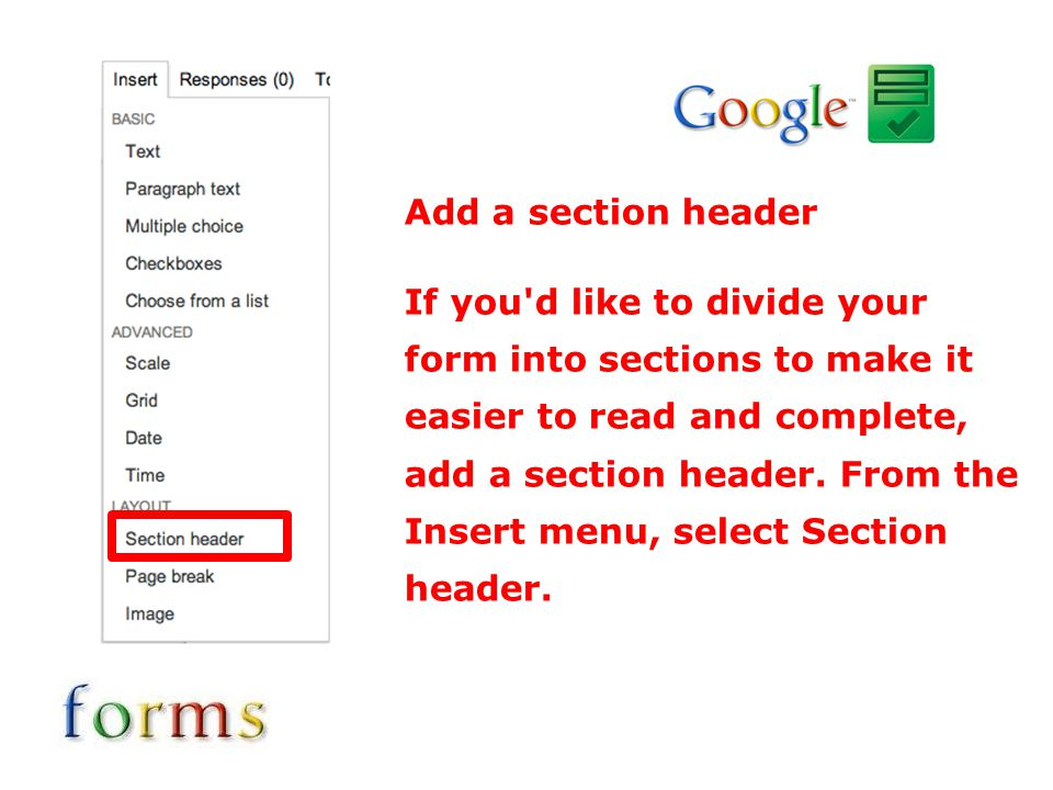 Add a section header If you'd like to divide your form into sections to make it easier to read and complete, add a section header. From the Insert men