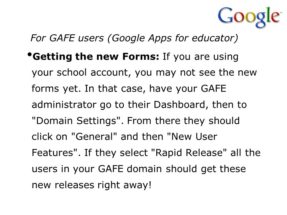 For GAFE users (Google Apps for educator) Getting the new Forms: If you are using your school account, you may not see the new forms yet. In that case