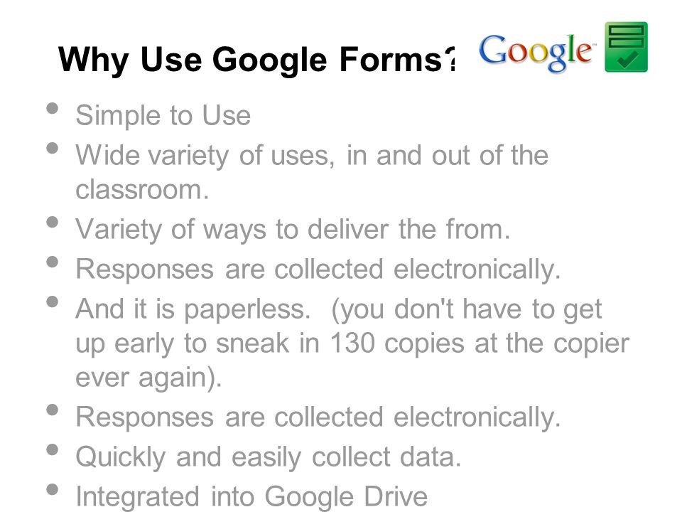 Why Use Google Forms? Simple to Use Wide variety of uses, in and out of the classroom. Variety of ways to deliver the from. Responses are collected el