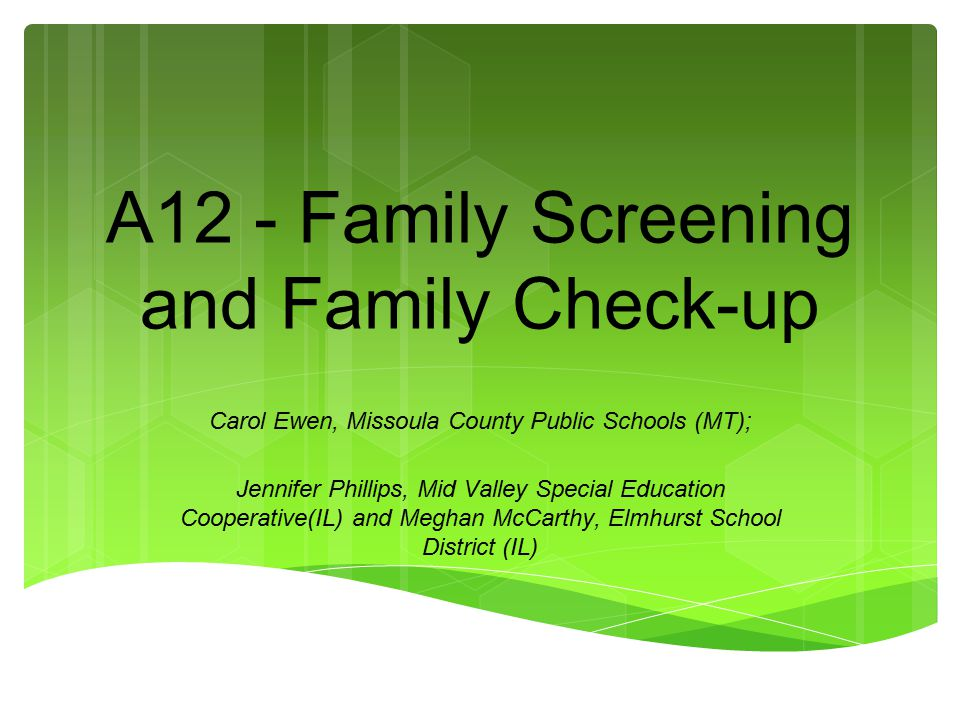 A12 - Family Screening and Family Check-up Carol Ewen, Missoula County Public Schools (MT); Jennifer Phillips, Mid Valley Special Education Cooperativ