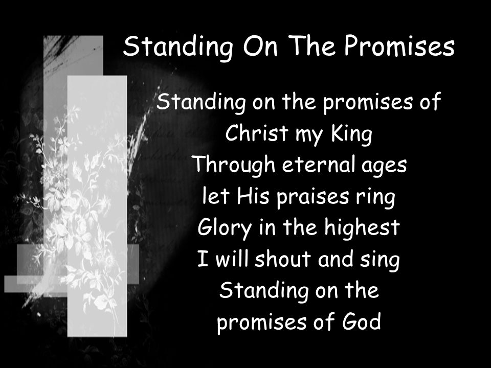 Standing On The Promises Standing on the promises of Christ my King Through eternal ages let His praises ring Glory in the highest I will shout and si