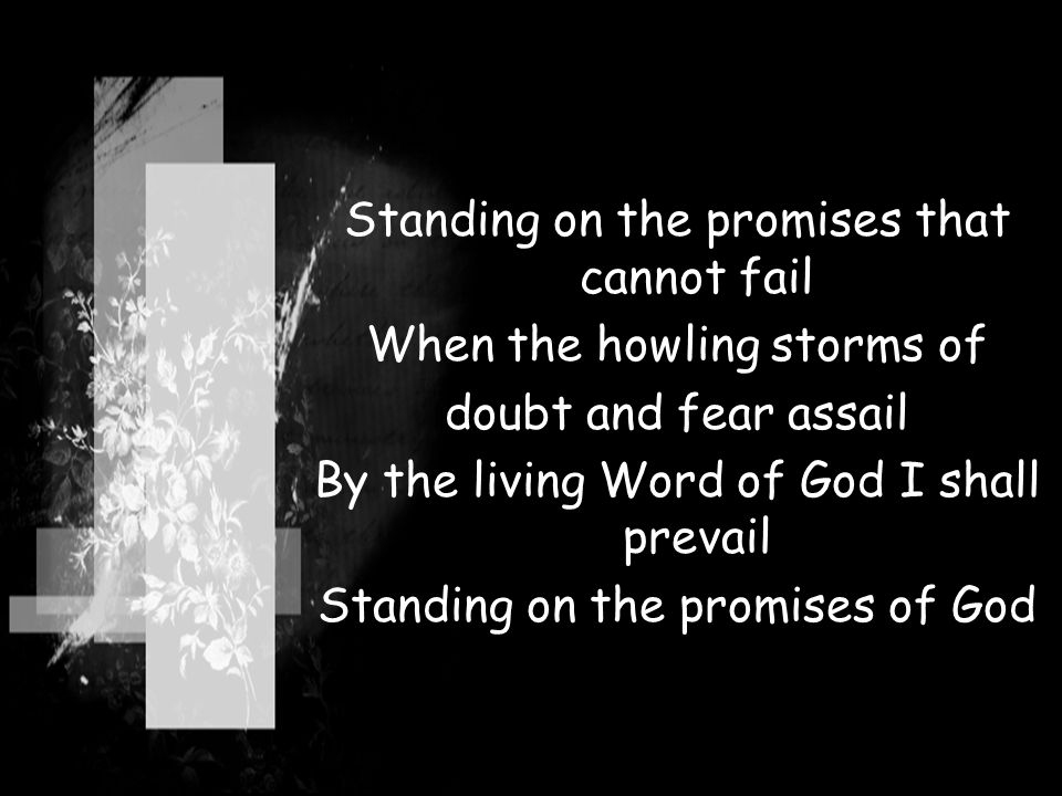 Standing on the promises that cannot fail When the howling storms of doubt and fear assail By the living Word of God I shall prevail Standing on the p