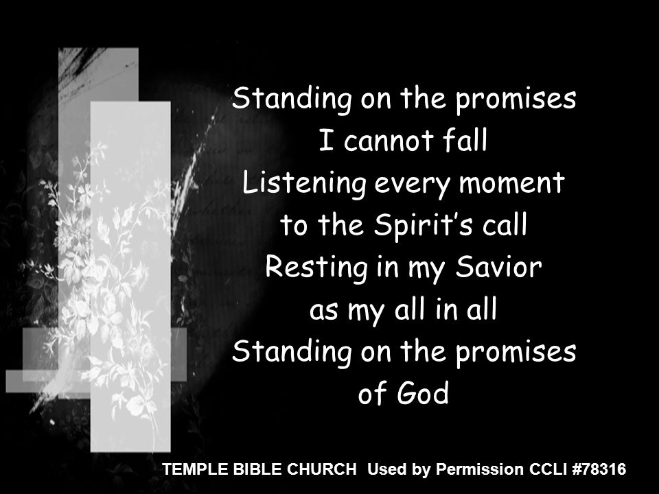 Standing on the promises I cannot fall Listening every moment to the Spirit's call Resting in my Savior as my all in all Standing on the promises of G