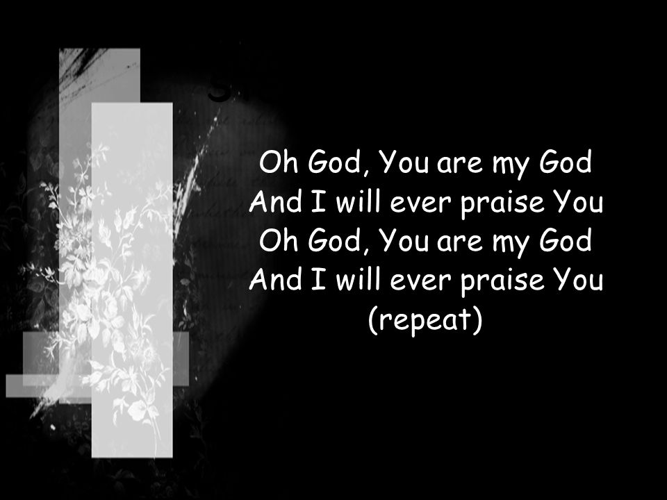 STEP BY STEP Oh God, You are my God And I will ever praise You Oh God, You are my God And I will ever praise You (repeat)