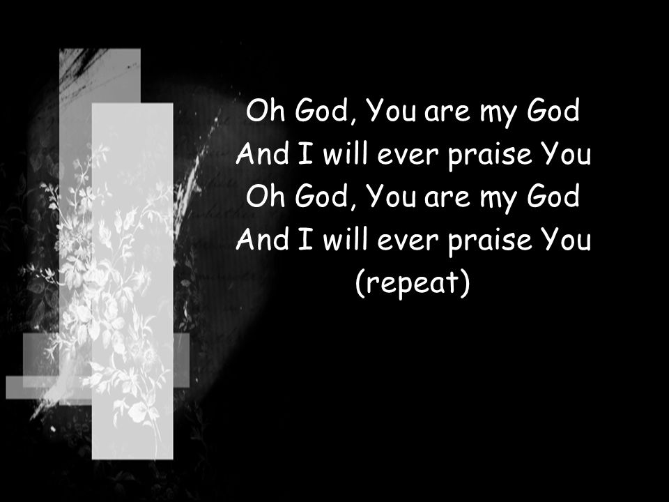 Oh God, You are my God And I will ever praise You Oh God, You are my God And I will ever praise You (repeat)