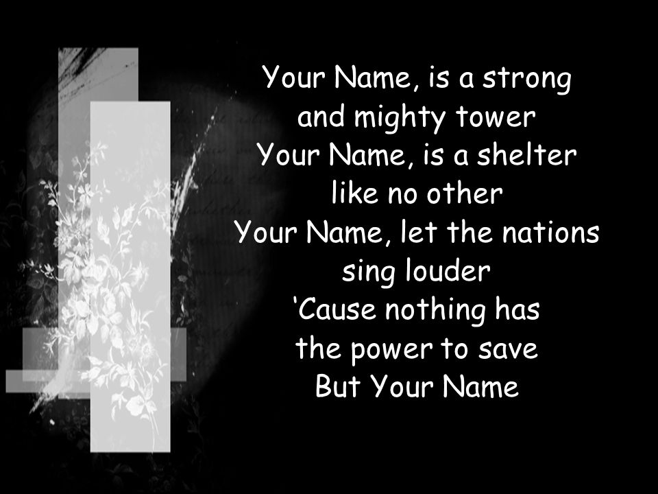 Your Name, is a strong and mighty tower Your Name, is a shelter like no other Your Name, let the nations sing louder 'Cause nothing has the power to s