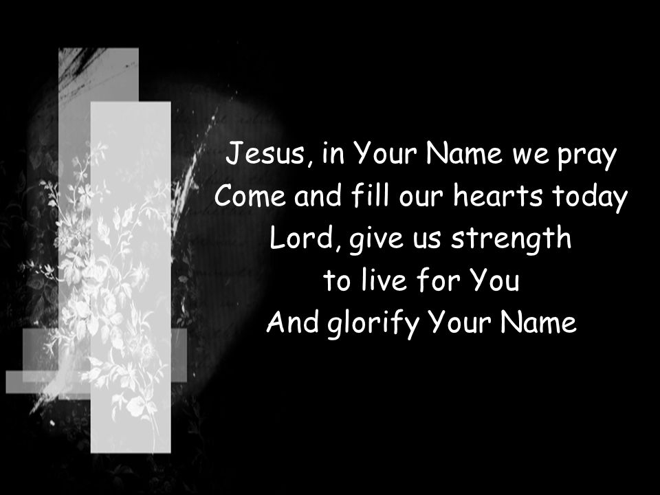 Jesus, in Your Name we pray Come and fill our hearts today Lord, give us strength to live for You And glorify Your Name