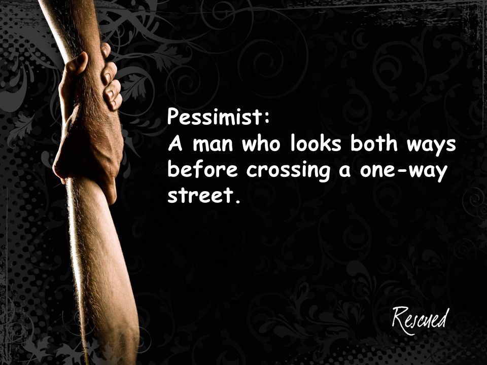 Pessimist: A man who looks both ways before crossing a one-way street.
