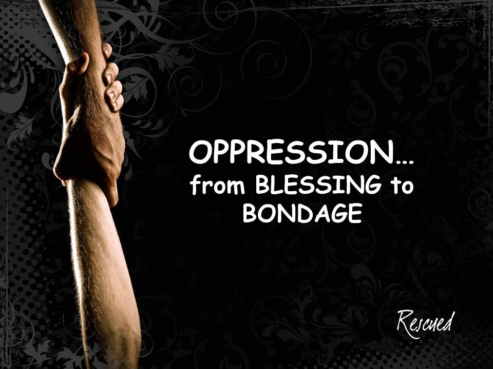 OPPRESSION… from BLESSING to BONDAGE