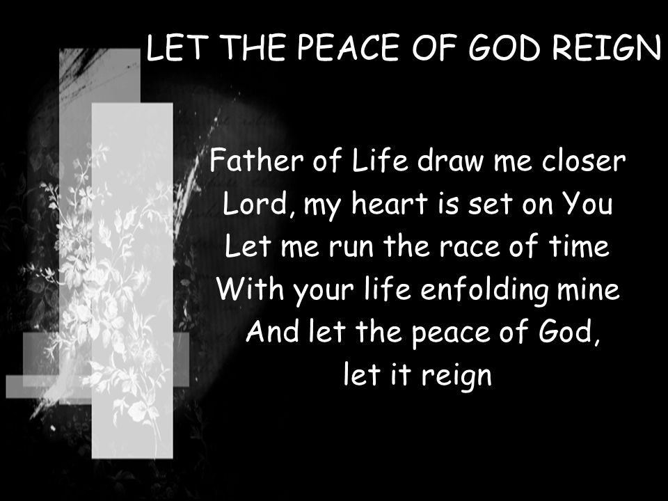 LET THE PEACE OF GOD REIGN Father of Life draw me closer Lord, my heart is set on You Let me run the race of time With your life enfolding mine And le