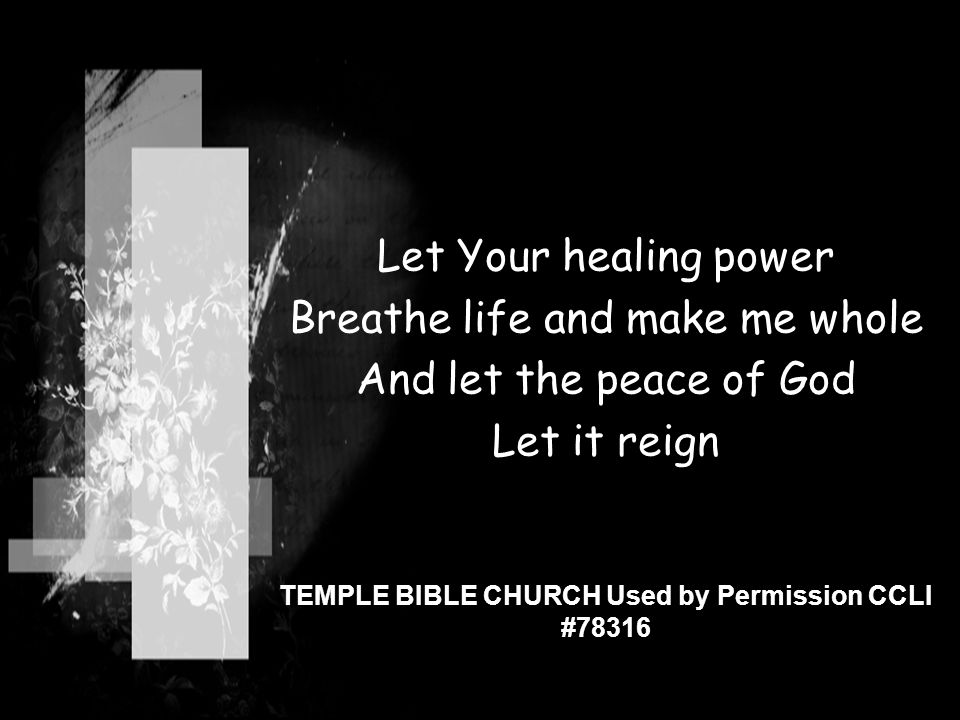 Let Your healing power Breathe life and make me whole And let the peace of God Let it reign TEMPLE BIBLE CHURCH Used by Permission CCLI #78316