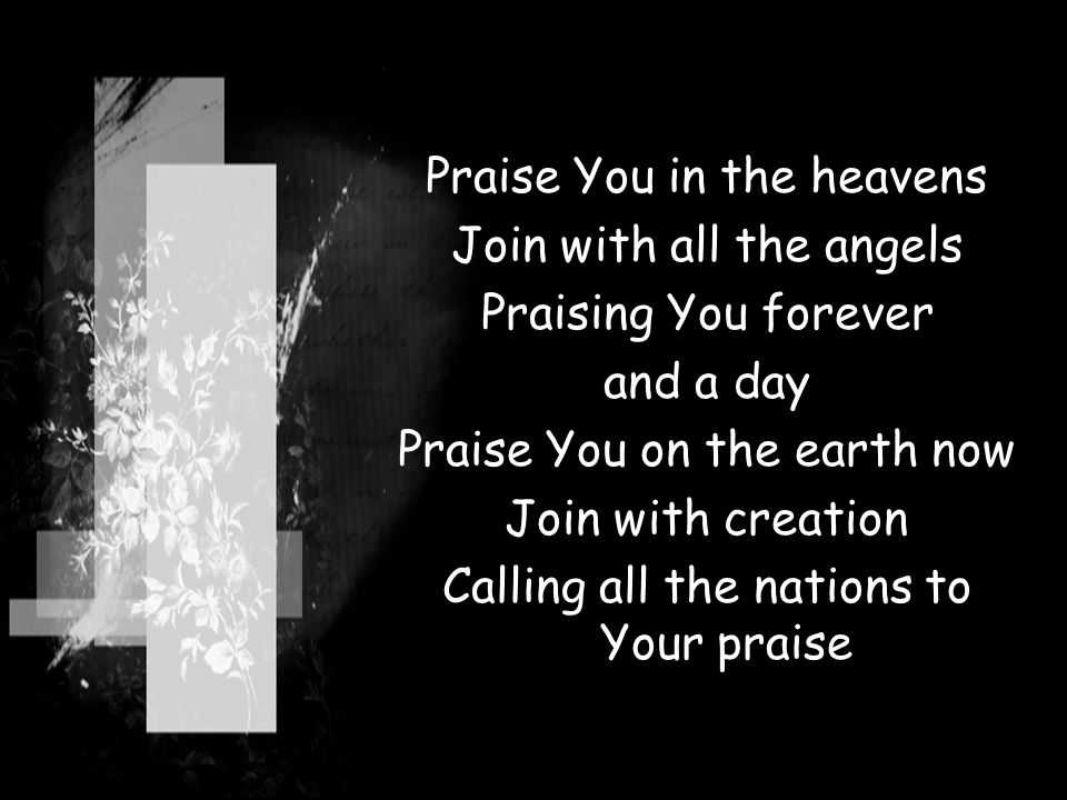 Praise You in the heavens Join with all the angels Praising You forever and a day Praise You on the earth now Join with creation Calling all the natio