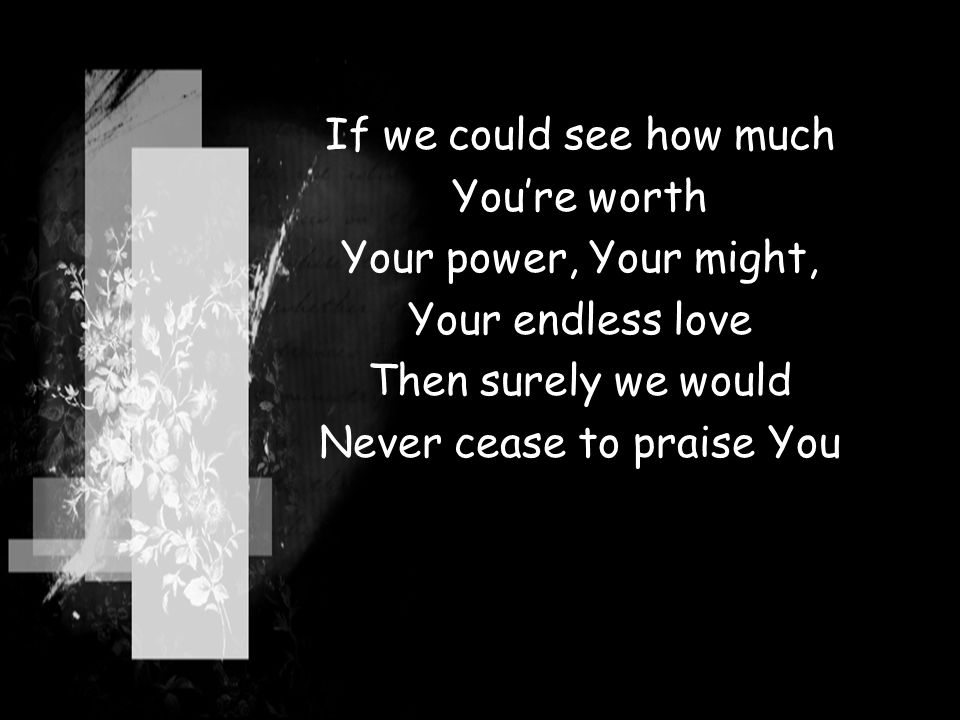 If we could see how much You're worth Your power, Your might, Your endless love Then surely we would Never cease to praise You